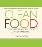 Clean Food: A Seasonal Guide to Eating Close to the Source with More Than 200 Recipes for a Healthy and Sustainable You by Terry Walters